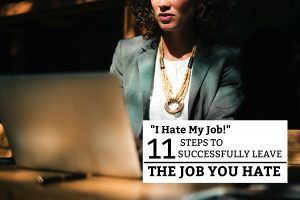 """I Hate My Job!"" 11 Steps to Successfully Leave the Job You Hate"