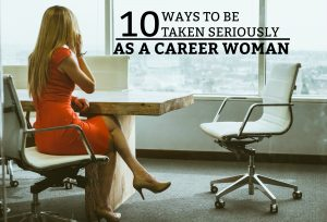 10 Ways To Be Taken Seriously As A Career Woman