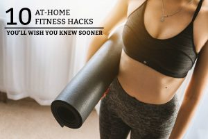 10 At-Home Fitness Hacks You'll Wish You Knew Sooner