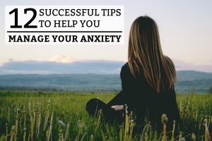 12 Successful Tips To Help You Manage Your Anxiety