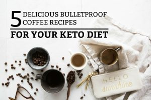 5 Delicious Bulletproof Coffee Recipes For Your Keto Diet