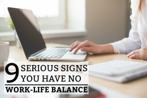 9 Serious Signs You Have No Work-Life Balance