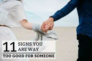 11 Signs You Are Way Too Good for Someone