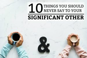 10 Things You Should Never Say To Your Significant Other