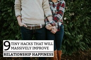 9 Tiny Hacks That Will Massively Improve Your Relationship Happiness