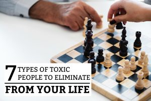 7 Types of Toxic People to Eliminate from Your Life