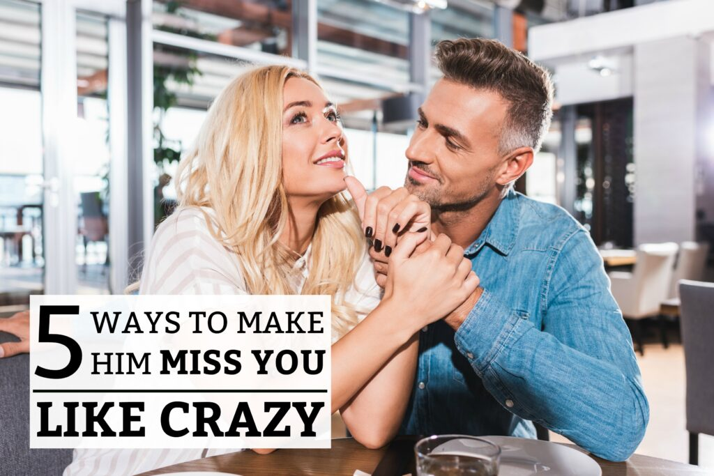 5 Ways to Make Him Miss You like Crazy